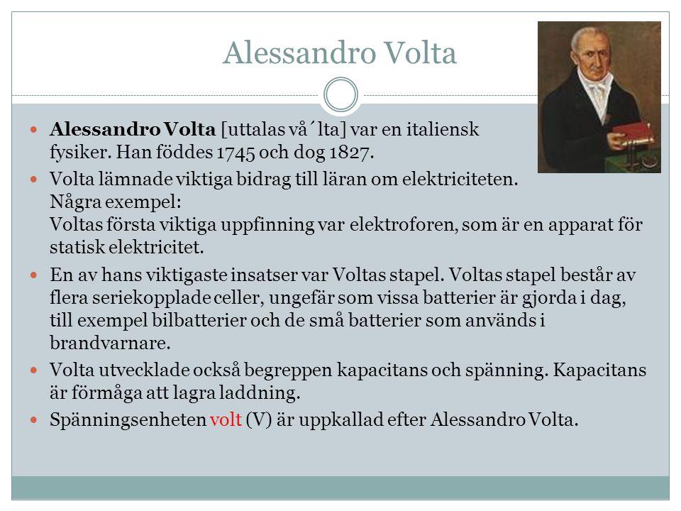 Alessandro Volta Alessandro Volta [uttalas vå´lta] var en italiensk fysiker. Han föddes 1745 och dog 1827.